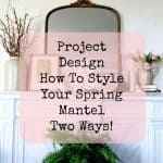 Project Design:  How To Style Your Spring Mantel Two Ways